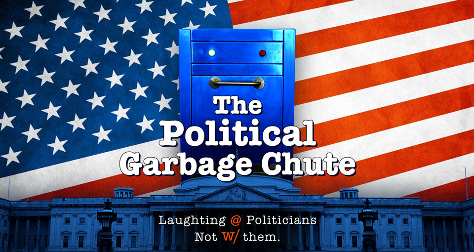 The Political Garbage Chute - Laughing at politicians, not with them.
